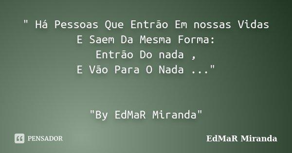 """"""" Há Pessoas Que Entrão Em nossas Vidas E Saem Da Mesma Forma: Entrão Do nada , E Vão Para O Nada ..."""" """"By EdMaR Miranda""""... Frase de EdMaR Miranda."""