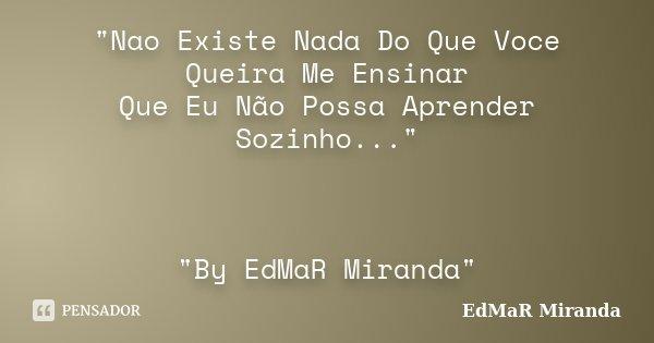 """""""Nao Existe Nada Do Que Voce Queira Me Ensinar Que Eu Não Possa Aprender Sozinho..."""" """"By EdMaR Miranda""""... Frase de EdMaR Miranda."""