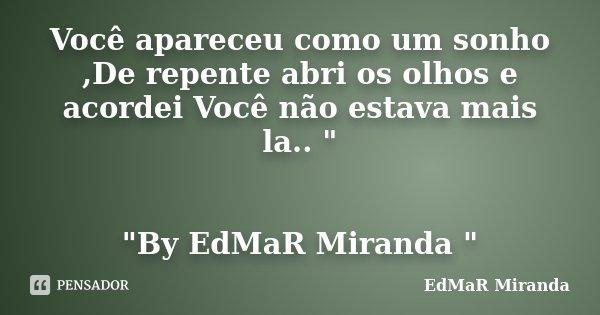 """Você apareceu como um sonho ,De repente abri os olhos e acordei Você não estava mais la.. """" """"By EdMaR Miranda """"... Frase de EdMaR Miranda."""