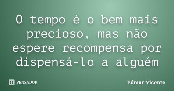 O tempo é o bem mais precioso, mas não espere recompensa por dispensá-lo a alguém... Frase de Edmar Vicente.