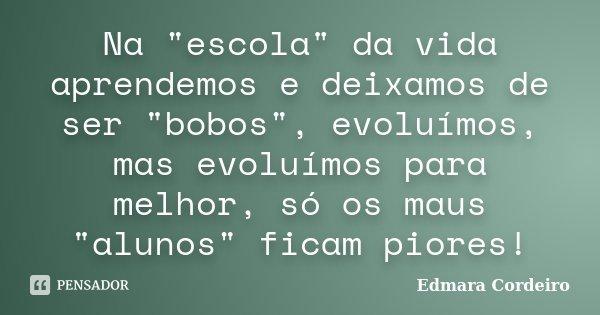 """Na """"escola"""" da vida aprendemos e deixamos de ser """"bobos"""", evoluímos, mas evoluímos para melhor, só os maus """"alunos"""" ficam piores!... Frase de Edmara Cordeiro."""