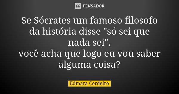 So Sei Que Nada Sei Frase De Socrates: Se Sócrates Um Famoso Filosofo Da... Edmara Cordeiro