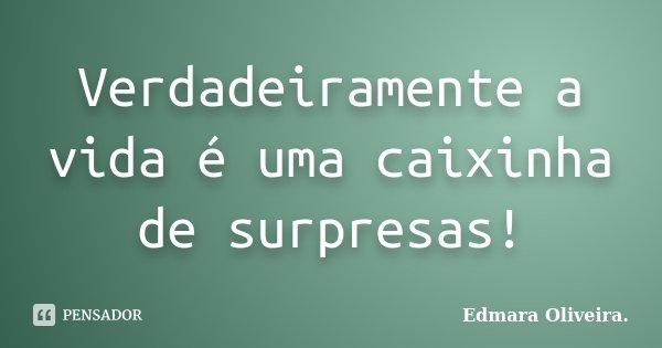 Verdadeiramente a vida é uma caixinha de surpresas!... Frase de Edmara Oliveira..