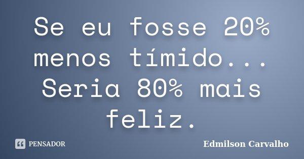 Se eu fosse 20% menos tímido... Seria 80% mais feliz.... Frase de Edmilson Carvalho.