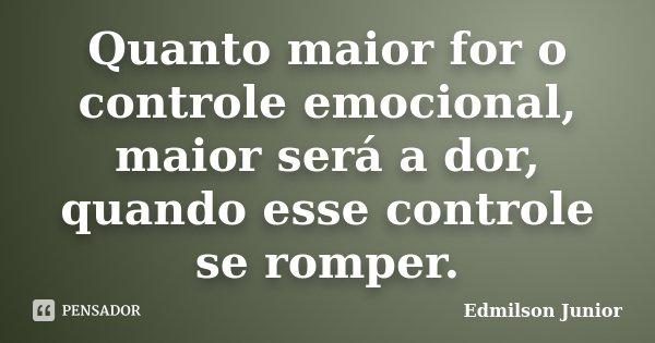 Quanto maior for o controle emocional, maior será a dor, quando esse controle se romper.... Frase de Edmilson Junior.