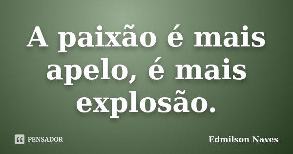 A paixão é mais apelo, é mais explosão.... Frase de Edmilson Naves.
