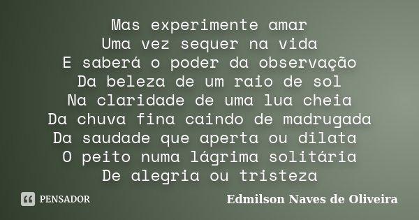 Mas experimente amar Uma vez sequer na vida E saberá o poder da observação Da beleza de um raio de sol Na claridade de uma lua cheia Da chuva fina caindo de mad... Frase de Edmilson Naves de Oliveira.