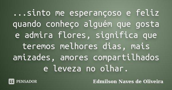 ...sinto me esperançoso e feliz quando conheço alguém que gosta e admira flores, significa que teremos melhores dias, mais amizades, amores compartilhados e lev... Frase de Edmilson Naves de Oliveira.