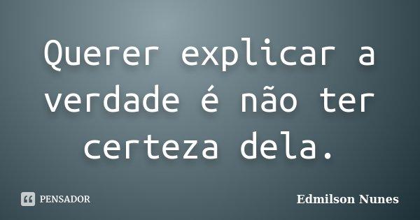 Querer explicar a verdade é não ter certeza dela.... Frase de Edmilson Nunes.