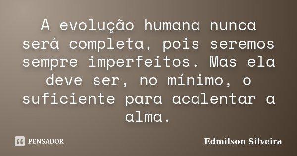 A evolução humana, nunca será completa, pois, seremos sempre imperfeitos. Más ela deve ser no mínimo, o suficiente para acalentar a alma.... Frase de Edmilson Silveira.