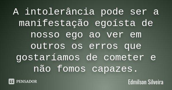 A intolerância pode ser a manifestação egoísta de nosso ego ao ver em outros os erros que gostaríamos de cometer e não fomos capazes.... Frase de Edmilson Silveira.