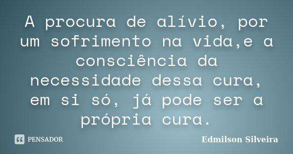 A procura de alívio, por um sofrimento na vida,e a consciência da necessidade dessa cura, em si só, já pode ser a própria cura.... Frase de Edmilson Silveira.