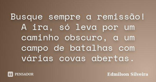 Busque sempre a remissão! A ira, só leva por um caminho obscuro, a um campo de batalhas com várias covas abertas.... Frase de Edmilson Silveira.