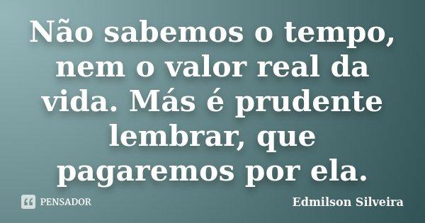 Não sabemos o tempo, nem o valor real da vida. Más é prudente lembrar, que pagaremos por ela.... Frase de Edmilson Silveira.