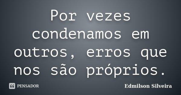Por vezes condenamos em outros, erros que nos são próprios.... Frase de Edmilson Silveira.