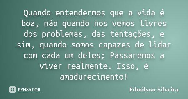 Quando entendermos que a vida é boa, não quando nos vemos livres dos problemas, das tentações, e sim, quando somos capazes de lidar com cada um deles; Passaremo... Frase de Edmilson Silveira.