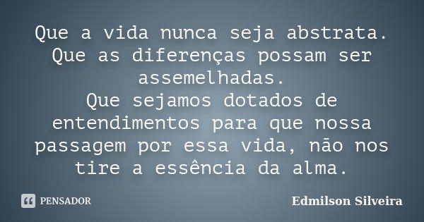Que a vida nunca seja abstrata. Que as diferenças possam ser assemelhadas. Que sejamos dotados de entendimentos para que nossa passagem por essa vida, não nos t... Frase de Edmilson Silveira.