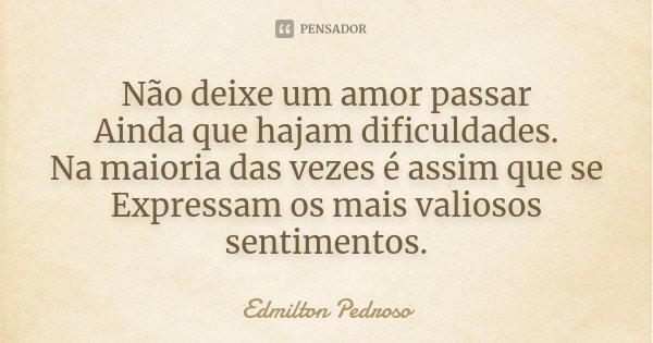 Não deixe um amor passar Ainda que hajam dificuldades. Na maioria das vezes é assim que se Expressam os mais valiosos sentimentos.... Frase de Edmilton Pedroso.