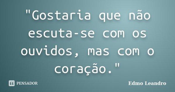 """""""Gostaria que não escuta-se com os ouvidos, mas com o coração.""""... Frase de Edmo Leandro."""
