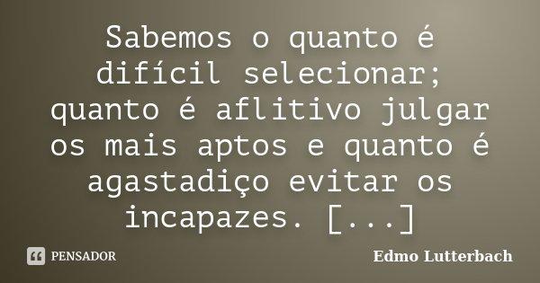 Sabemos o quanto é difícil selecionar; quanto é aflitivo julgar os mais aptos e quanto é agastadiço evitar os incapazes. [...]... Frase de Edmo Lutterbach.