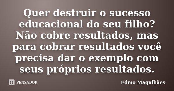 Quer destruir o sucesso educacional do seu filho? Não cobre resultados, mas para cobrar resultados você precisa dar o exemplo com seus próprios resultados.... Frase de Edmo Magalhães.