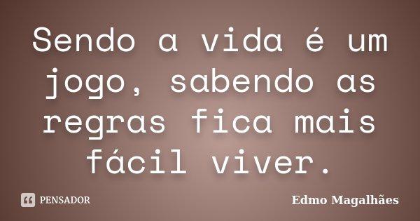 Sendo a vida é um jogo, sabendo as regras fica mais fácil viver.... Frase de Edmo Magalhães.
