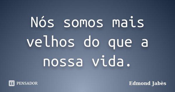 Nós somos mais velhos do que a nossa vida.... Frase de Edmond Jabès.