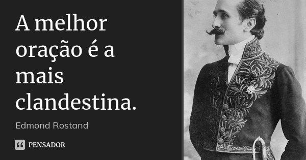 A melhor oração é a mais clandestina.... Frase de Edmond Rostand.