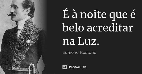 É à noite que é belo acreditar na Luz.... Frase de Edmond Rostand.
