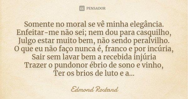 Somente no moral se vê minha elegância. Enfeitar-me não sei; nem dou para casquilho, Julgo estar muito bem, não sendo peralvilho. _O que eu não faço nunca é, fr... Frase de Edmond Rostand.