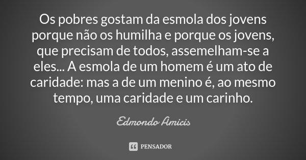 Os pobres gostam da esmola dos jovens porque não os humilha e porque os jovens, que precisam de todos, assemelham-se a eles... A esmola de um homem é um ato de ... Frase de Edmondo Amicis.