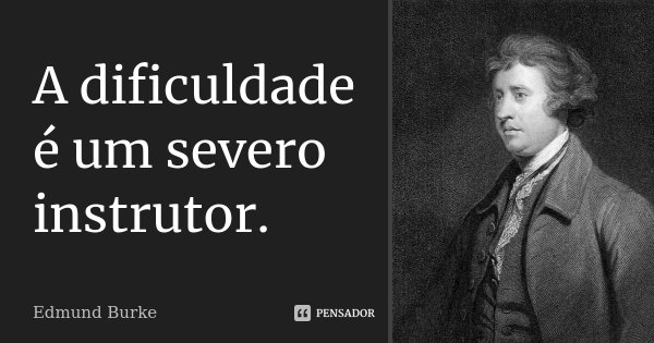 A dificuldade é um severo instrutor.... Frase de Edmund Burke.