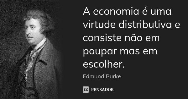 A economia é uma virtude distributiva e consiste não em poupar mas em escolher.... Frase de Edmund Burke.