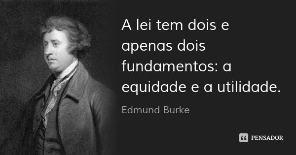 A lei tem dois e apenas dois fundamentos: a equidade e a utilidade.... Frase de Edmund Burke.