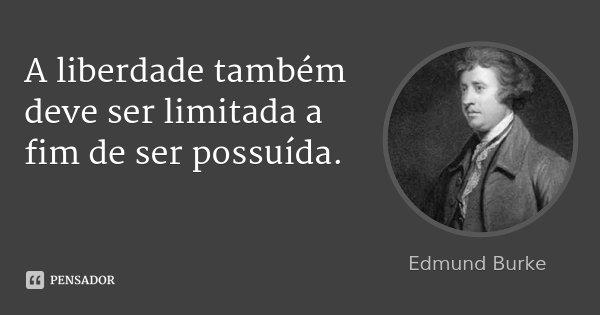 A liberdade também deve ser limitada a fim de ser possuída.... Frase de Edmund Burke.
