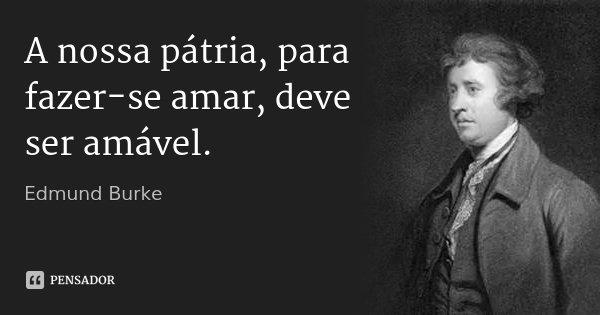 A nossa pátria, para fazer-se amar, deve ser amável.... Frase de Edmund Burke.