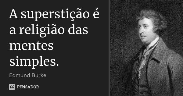 A superstição é a religião das mentes simples.... Frase de Edmund Burke.
