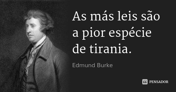As más leis são a pior espécie de tirania.... Frase de Edmund Burke.