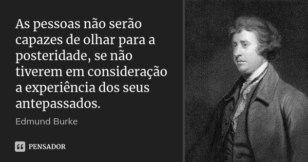 As pessoas não serão capazes de olhar para a posteridade, se não tiverem em consideração a experiência dos seus antepassados.... Frase de Edmund Burke.
