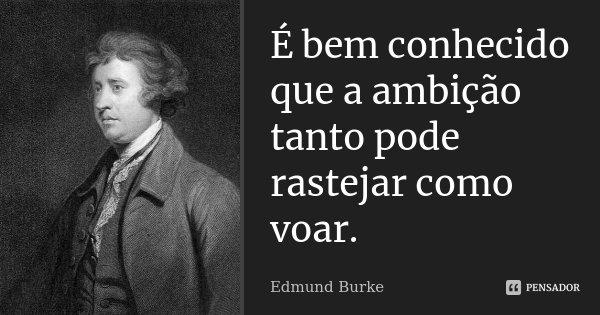 É bem conhecido que a ambição tanto pode rastejar como voar.... Frase de Edmund Burke.