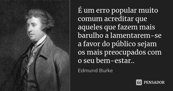 É um erro popular muito comum acreditar que aqueles que fazem mais barulho a lamentarem-se a favor do público sejam os mais preocupados com o seu bem-estar..... Frase de Edmund Burke.