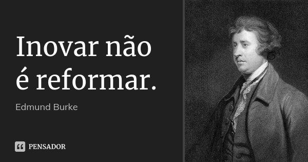 Inovar não é reformar.... Frase de Edmund Burke.