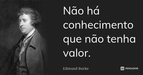 Não há conhecimento que não tenha valor.... Frase de Edmund Burke.