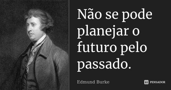 Não se pode planejar o futuro pelo passado.... Frase de Edmund Burke.