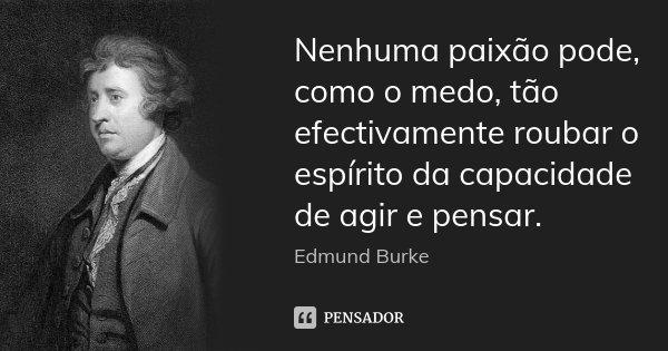 Nenhuma paixão pode, como o medo, tão efectivamente roubar o espírito da capacidade de agir e pensar.... Frase de Edmund Burke.