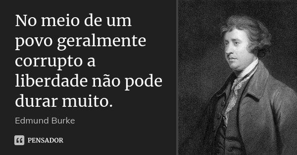 No meio de um povo geralmente corrupto a liberdade não pode durar muito.... Frase de Edmund Burke.
