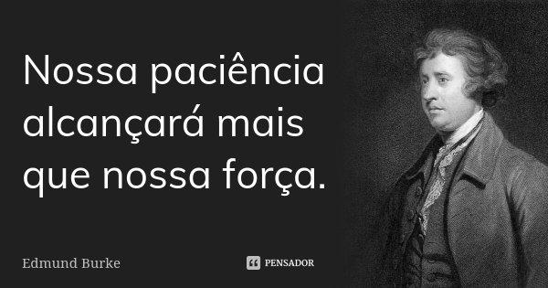Nossa paciência alcançará mais que nossa força.... Frase de Edmund Burke.