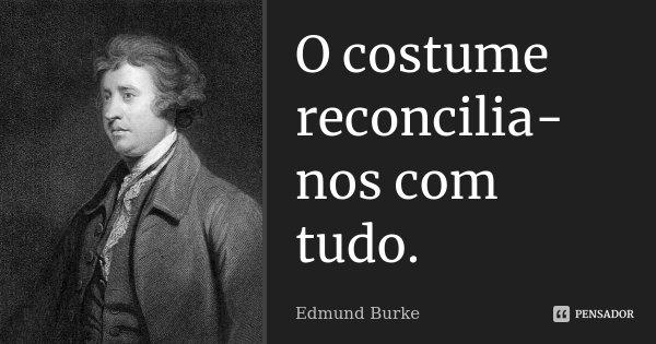 O costume reconcilia-nos com tudo.... Frase de Edmund Burke.