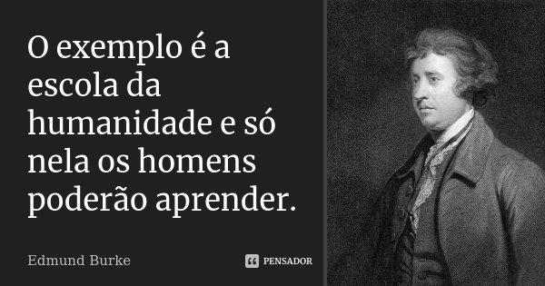 O exemplo é a escola da humanidade e só nela os homens poderão aprender.... Frase de Edmund Burke.