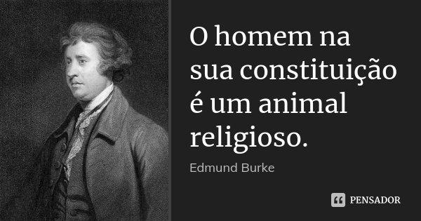 O homem na sua constituição é um animal religioso.... Frase de Edmund Burke.